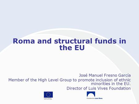 Roma and structural funds in the EU José Manuel Fresno García Member of the High Level Group to promote inclusion of ethnic minorities in the EU. Director.