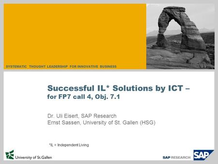 SYSTEMATIC THOUGHT LEADERSHIP FOR INNOVATIVE BUSINESS Dr. Uli Eisert, SAP Research Ernst Sassen, University of St. Gallen (HSG) Successful IL* Solutions.