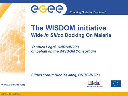 INFSO-RI-508833 Enabling Grids for E-sciencE www.eu-egee.org The WISDOM initiative Wide In Silico Docking On Malaria Yannick Legré, CNRS/IN2P3 on behalf.