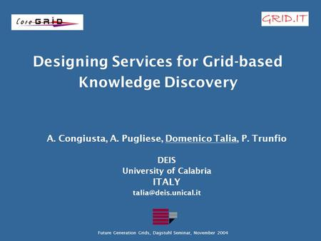 Designing Services for Grid-based Knowledge Discovery A. Congiusta, A. Pugliese, Domenico Talia, P. Trunfio DEIS University of Calabria ITALY