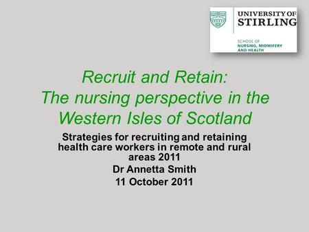 Recruit and Retain: The nursing perspective in the Western Isles of Scotland Strategies for recruiting and retaining health care workers in remote and.