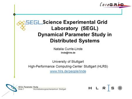 Höchstleistungsrechenzentrum Stuttgart SEGL Parameter Study Slide 1 Science Experimental Grid Laboratory (SEGL) Dynamical Parameter Study in Distributed.
