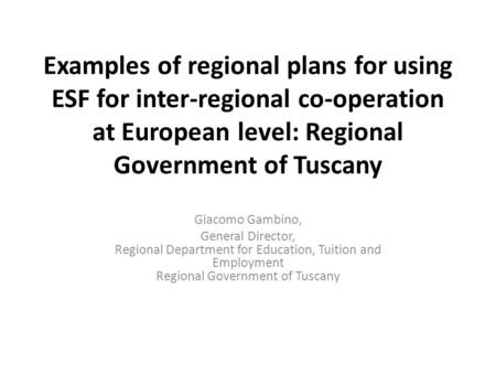 Examples of regional plans for using ESF for inter-regional co-operation at European level: Regional Government of Tuscany Giacomo Gambino, General Director,