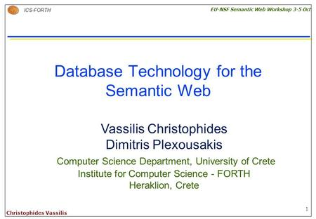1 ICS-FORTH EU-NSF Semantic Web Workshop 3-5 Oct Christophides Vassilis Database Technology for the Semantic Web Vassilis Christophides Dimitris Plexousakis.
