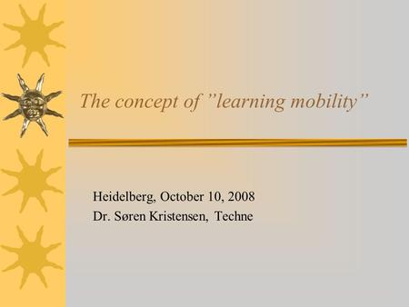The concept of learning mobility Heidelberg, October 10, 2008 Dr. Søren Kristensen, Techne.