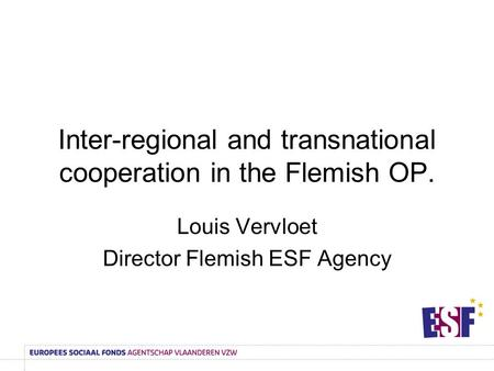 Inter-regional and transnational cooperation in the Flemish OP. Louis Vervloet Director Flemish ESF Agency.