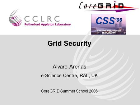 Grid Security Alvaro Arenas e-Science Centre, RAL, UK CoreGRID Summer School 2006.