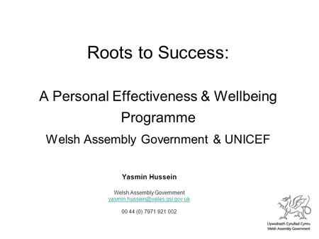 Roots to Success: A Personal Effectiveness & Wellbeing Programme Welsh Assembly Government & UNICEF Yasmin Hussein Welsh Assembly Government