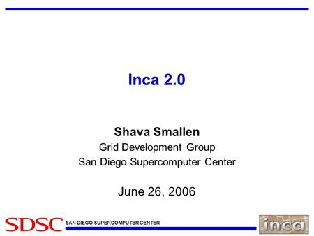 SAN DIEGO SUPERCOMPUTER CENTER Inca 2.0 Shava Smallen Grid Development Group San Diego Supercomputer Center June 26, 2006.