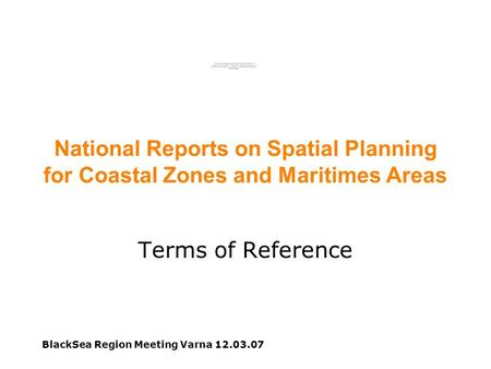 BlackSea Region Meeting Varna 12.03.07 National Reports on Spatial Planning for Coastal Zones and Maritimes Areas Terms of Reference.