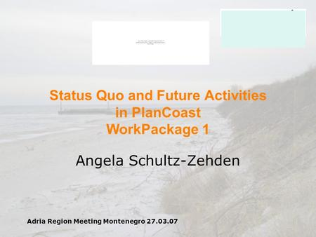Adria Region Meeting Montenegro 27.03.07 Status Quo and Future Activities in PlanCoast WorkPackage 1 Angela Schultz-Zehden.