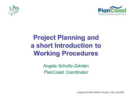 Project Planning and a short Introduction to Working Procedures Angela Schultz-Zehden PlanCoast Coordinator Angela Schultz-Zehden, Ancona, 13th July 2006.