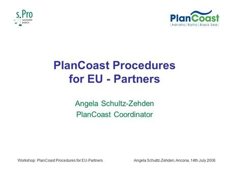 PlanCoast Procedures for EU - Partners Angela Schultz-Zehden PlanCoast Coordinator Workshop: PlanCoast Procedures for EU-PartnersAngela Schultz-Zehden,