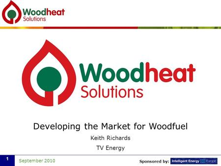 Sponsored by: September 2010 1 Developing the Market for Woodfuel Keith Richards TV Energy.