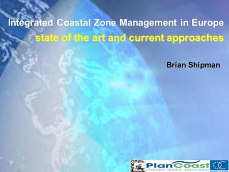 State of the art and current approaches Integrated Coastal Zone Management in Europe state of the art and current approaches Brian Shipman.