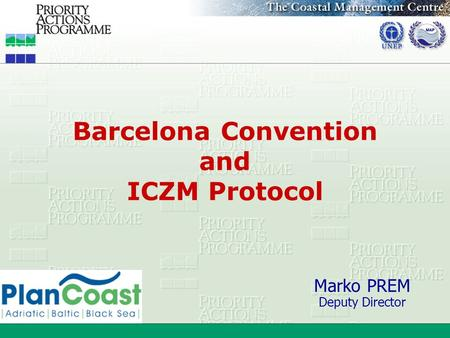 Barcelona Convention and ICZM Protocol Marko PREM Deputy Director.