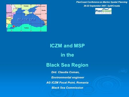 ICZM and MSP in the Black Sea Region Drd. Claudia Coman, Environmental engineer AG ICZM Focal Point, Romania Black Sea Commission PlanCoast Conference.