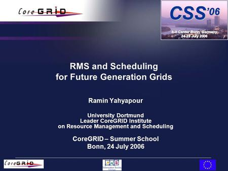 RMS and Scheduling for Future Generation Grids Ramin Yahyapour University Dortmund Leader CoreGRID Institute on Resource Management and Scheduling CoreGRID.