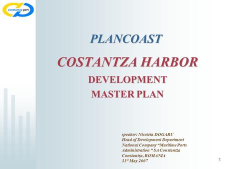 1 COSTANTZA HARBOR DEVELOPMENT MASTER PLAN speaker: Nicoleta DOGARU Head of Development Department National Company Maritime Ports Administration SA Constantza.