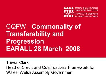 CQFW - Commonality of Transferability and Progression EARALL 28 March 2008 Trevor Clark, Head of Credit and Qualifications Framework for Wales, Welsh Assembly.