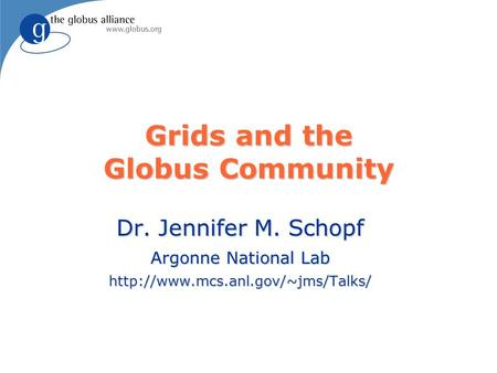 Grids and the Globus Community Dr. Jennifer M. Schopf Argonne National Lab