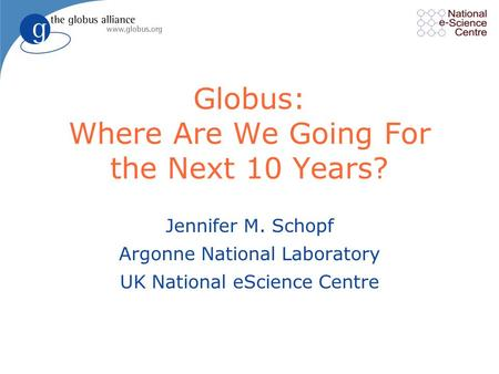 Globus: Where Are We Going For the Next 10 Years? Jennifer M. Schopf Argonne National Laboratory UK National eScience Centre.