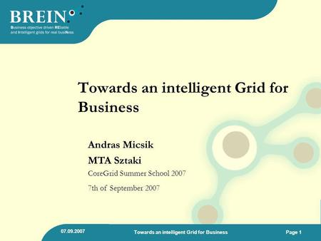 07.09.2007 Towards an intelligent Grid for BusinessPage 1 Towards an intelligent Grid for Business Andras Micsik MTA Sztaki CoreGrid Summer School 2007.