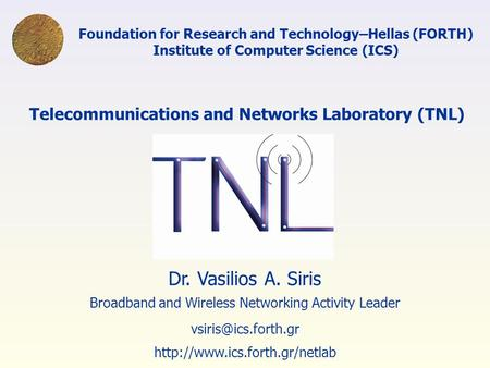 Foundation for Research and Technology–Hellas (FORTH) Institute of Computer Science (ICS) Dr. Vasilios A. Siris Broadband and Wireless Networking Activity.