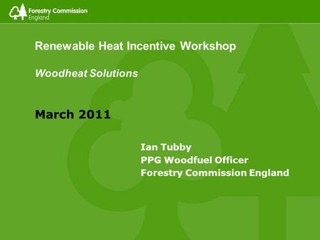 Renewable Heat Incentive Workshop Woodheat Solutions March 2011 Ian Tubby PPG Woodfuel Officer Forestry Commission England.