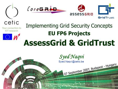 Implementing Grid Security Concepts EU FP6 Projects AssessGrid & GridTrust Syed Naqvi 07 September 2007, Budapest - Hungary.