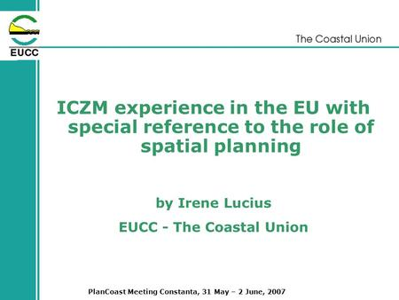 PlanCoast Meeting Constanta, 31 May – 2 June, 2007 ICZM experience in the EU with special reference to the role of spatial planning by Irene Lucius EUCC.