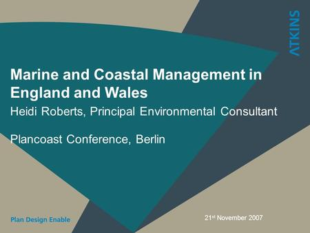 Marine and Coastal Management in England and Wales Heidi Roberts, Principal Environmental Consultant Plancoast Conference, Berlin 21 st November 2007.