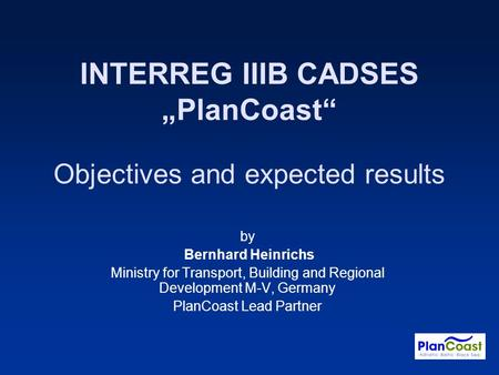 INTERREG IIIB CADSES PlanCoast Objectives and expected results by Bernhard Heinrichs Ministry for Transport, Building and Regional Development M-V, Germany.