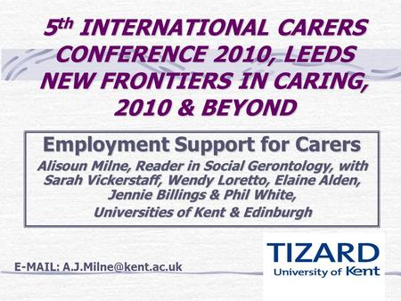 5 th INTERNATIONAL CARERS CONFERENCE 2010, LEEDS NEW FRONTIERS IN CARING, 2010 & BEYOND Employment Support for Carers Alisoun Milne, Reader in Social Gerontology,
