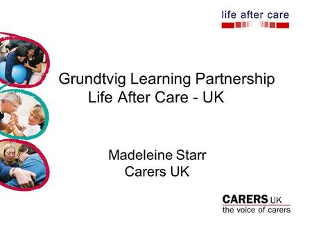 Grundtvig Learning Partnership Life After Care - UK Madeleine Starr Carers UK.