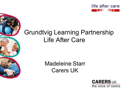 Grundtvig Learning Partnership Life After Care Madeleine Starr Carers UK.