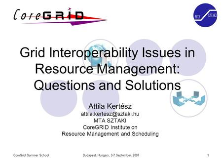 CoreGrid Summer SchoolBudapest, Hungary, 3-7 September, 20071 Grid Interoperability Issues in Resource Management: Questions and Solutions Attila Kertész.