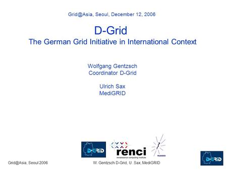 Seoul 2006W. Gentzsch D-Grid, U. Sax, MediGRID Seoul, December 12, 2006 D-Grid The German Grid Initiative in International Context.