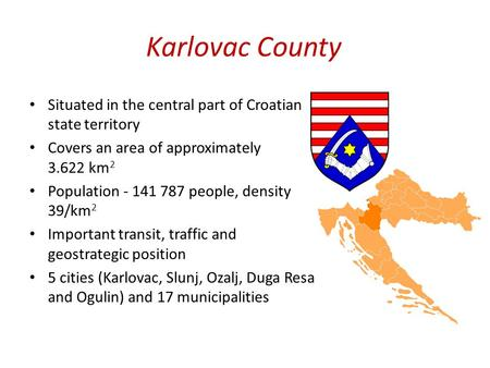 Karlovac County Situated in the central part of Croatian state territory Covers an area of approximately 3.622 km 2 Population - 141 787 people, density.