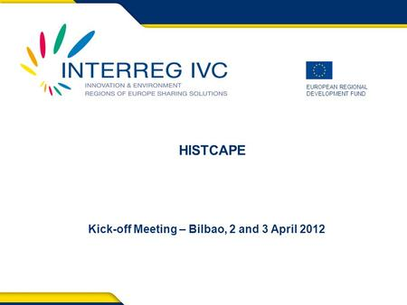 EUROPEAN REGIONAL DEVELOPMENT FUND Kick-off Meeting – Bilbao, 2 and 3 April 2012 HISTCAPE.