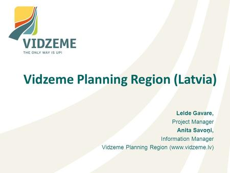 Lelde Gavare, Project Manager Anita Savoņi, Information Manager Vidzeme Planning Region (www.vidzeme.lv) Vidzeme Planning Region (Latvia)