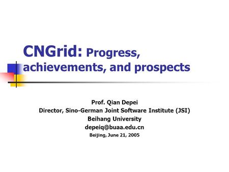 CNGrid: Progress, achievements, and prospects Prof. Qian Depei Director, Sino-German Joint Software Institute (JSI) Beihang University