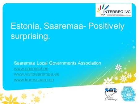 Estonia, Saaremaa- Positively surprising. Saaremaa Local Governments Association www.saaresol.ee www.visitsaaremaa.ee www.kuressaare.ee.