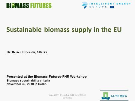 June 2009- December 2011- EIE/08/653 30/4/2010 1 Sustainable biomass supply in the EU Dr. Berien Elbersen, Alterra Presented at the Biomass Futures-FNR.