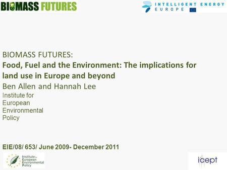 BIOMASS FUTURES: Food, Fuel and the Environment: The implications for land use in Europe and beyond Ben Allen and Hannah Lee Institute for European Environmental.