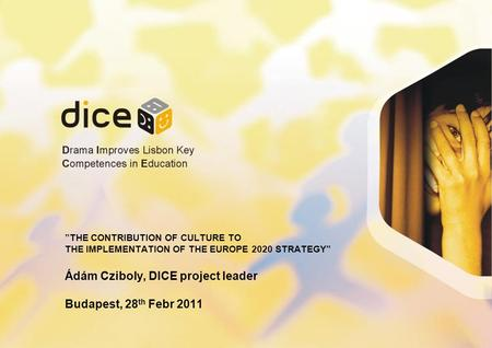 THE CONTRIBUTION OF CULTURE TO THE IMPLEMENTATION OF THE EUROPE 2020 STRATEGY Ádám Cziboly, DICE project leader Budapest, 28 th Febr 2011.