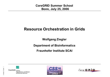 O.Wäldrich 5.10.2004 - 1 CoreGRID Summer School Bonn, July 25, 2006 Resource Orchestration in Grids Wolfgang Ziegler Department of Bioinformatics Fraunhofer.