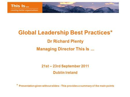 Global Leadership Best Practices* Dr Richard Plenty Managing Director This Is... 21st – 23rd September 2011 Dublin Ireland * Presentation given without.