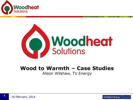 Wood to Warmth – Case Studies Alison Wilshaw, TV Energy 16 February, 2014 1.