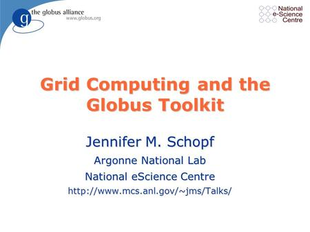 Grid Computing and the Globus Toolkit Jennifer M. Schopf Argonne National Lab National eScience Centre